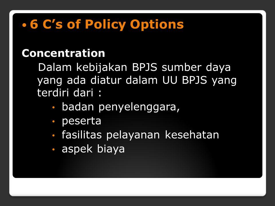 6 C's of Policy Options Concentration Dalam kebijakan BPJS sumber daya yang ada diatur dalam UU BPJS yang terdiri dari : badan penyelenggara, peserta fasilitas pelayanan kesehatan aspek biaya