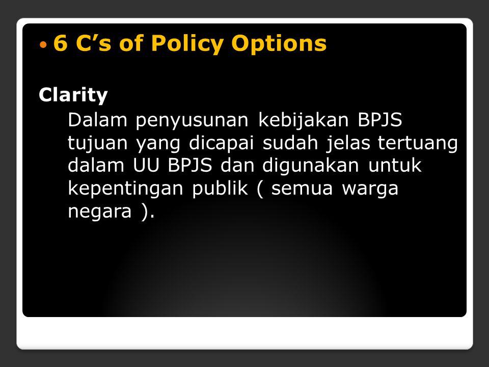 6 C's of Policy Options Clarity Dalam penyusunan kebijakan BPJS tujuan yang dicapai sudah jelas tertuang dalam UU BPJS dan digunakan untuk kepentingan