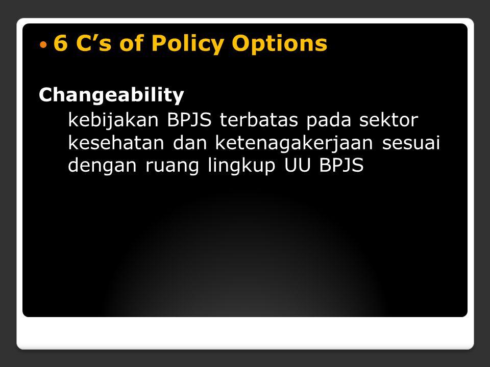 6 C's of Policy Options Changeability kebijakan BPJS terbatas pada sektor kesehatan dan ketenagakerjaan sesuai dengan ruang lingkup UU BPJS