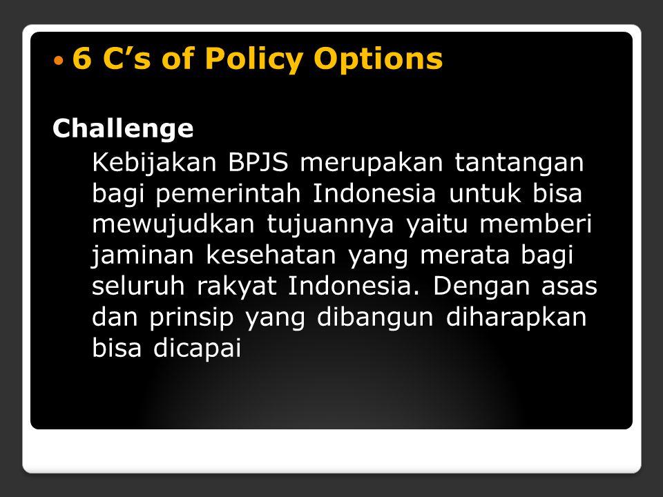 6 C's of Policy Options Challenge Kebijakan BPJS merupakan tantangan bagi pemerintah Indonesia untuk bisa mewujudkan tujuannya yaitu memberi jaminan k