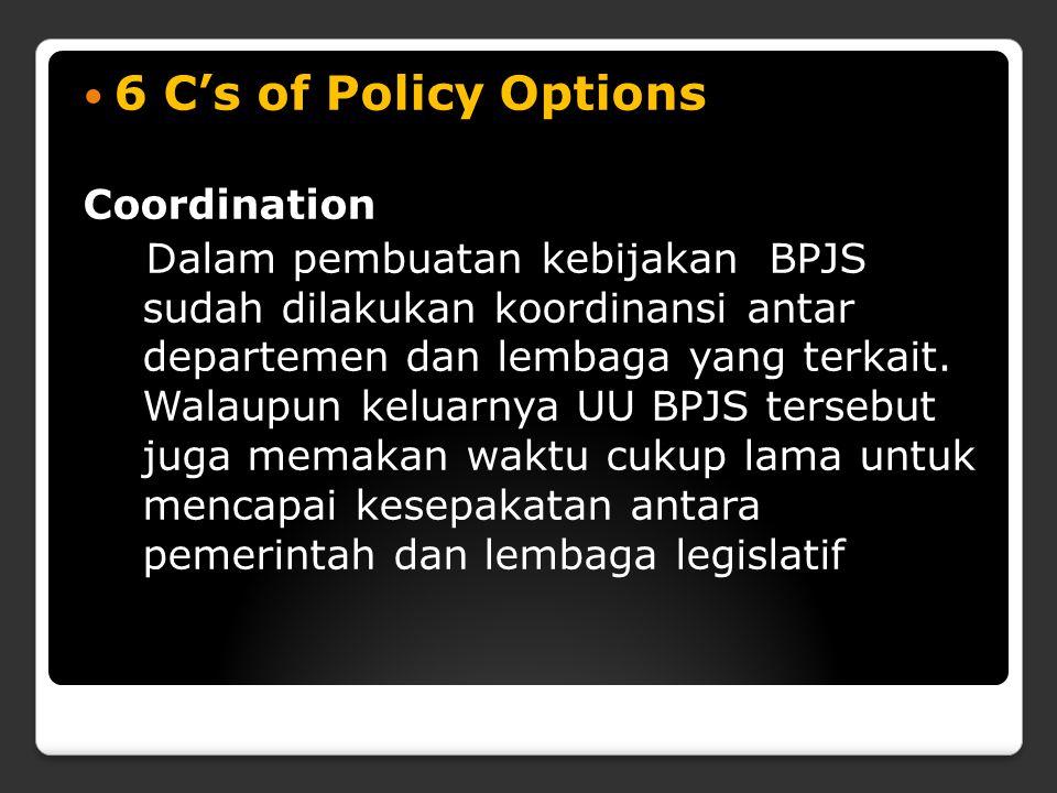 6 C's of Policy Options Coordination Dalam pembuatan kebijakan BPJS sudah dilakukan koordinansi antar departemen dan lembaga yang terkait. Walaupun ke