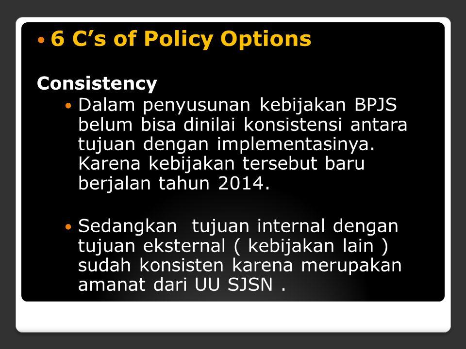 6 C's of Policy Options Consistency Dalam penyusunan kebijakan BPJS belum bisa dinilai konsistensi antara tujuan dengan implementasinya. Karena kebija