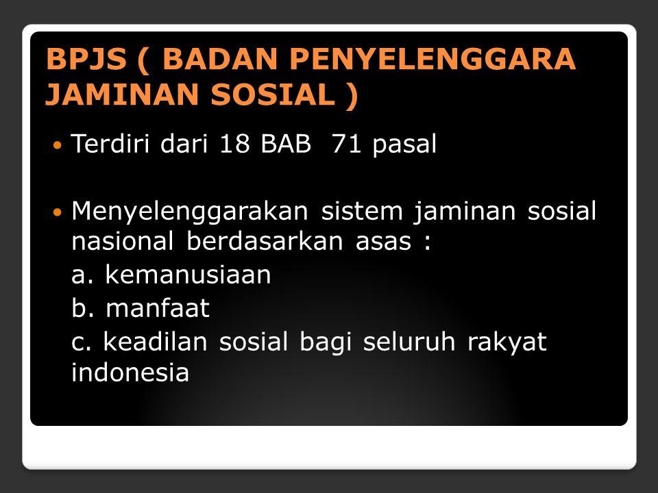 BPJS ( BADAN PENYELENGGARA JAMINAN SOSIAL ) Terdiri dari 18 BAB 71 pasal Menyelenggarakan sistem jaminan sosial nasional berdasarkan asas : a. kemanus