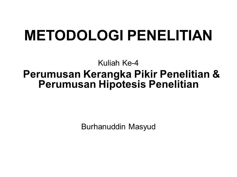METODOLOGI PENELITIAN Kuliah Ke-4 Perumusan Kerangka Pikir Penelitian & Perumusan Hipotesis Penelitian Burhanuddin Masyud
