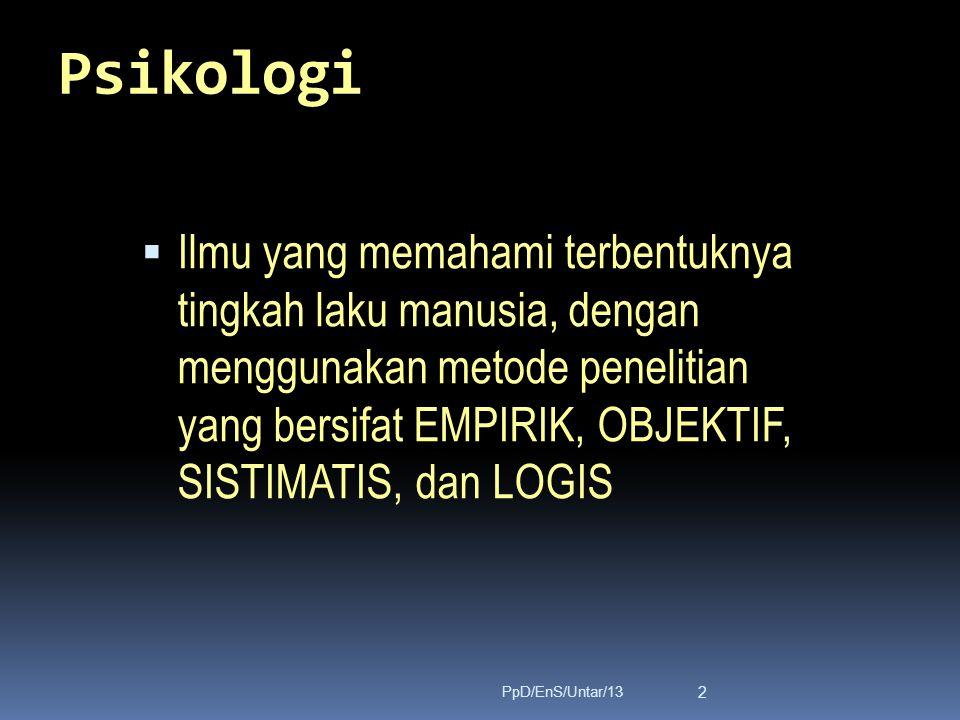 Psikologi  Ilmu yang memahami terbentuknya tingkah laku manusia, dengan menggunakan metode penelitian yang bersifat EMPIRIK, OBJEKTIF, SISTIMATIS, dan LOGIS 2 PpD/EnS/Untar/13