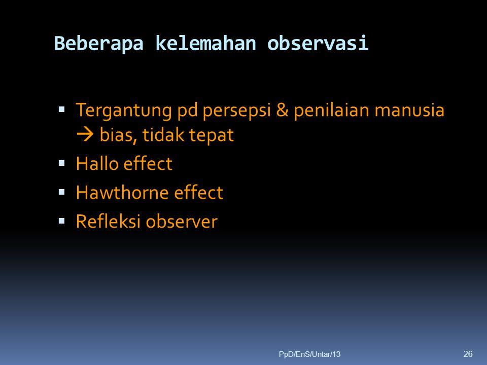Beberapa kelemahan observasi  Tergantung pd persepsi & penilaian manusia  bias, tidak tepat  Hallo effect  Hawthorne effect  Refleksi observer 26 PpD/EnS/Untar/13