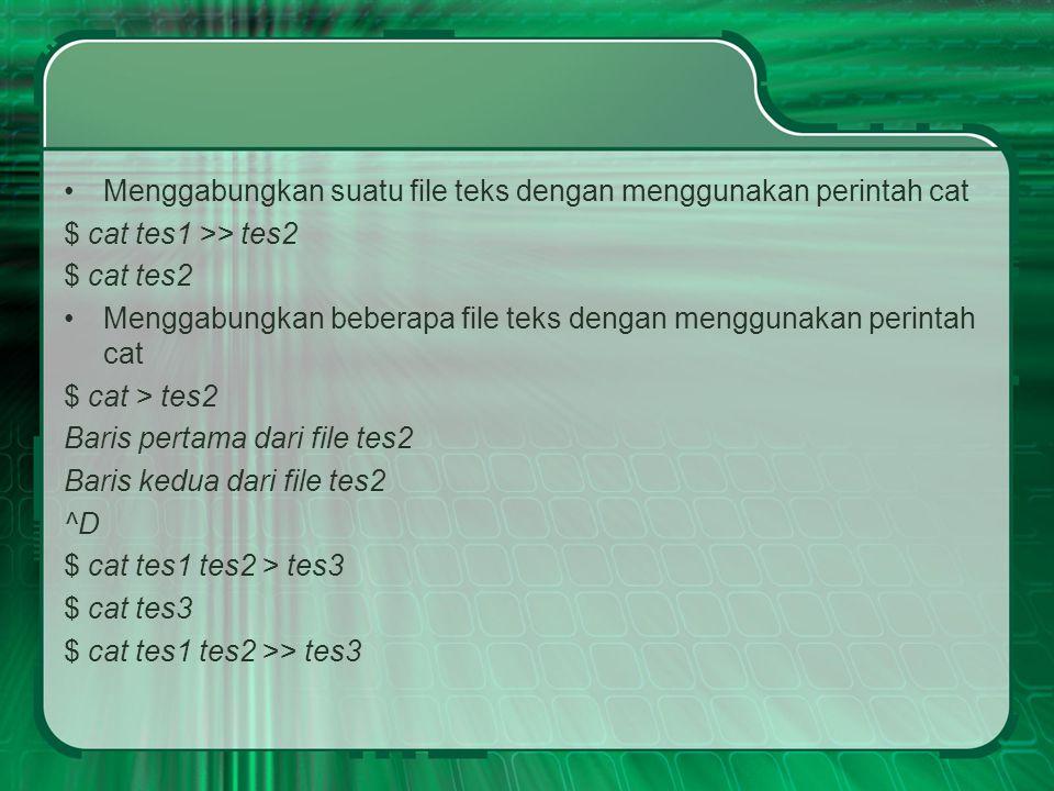 Menggabungkan suatu file teks dengan menggunakan perintah cat $ cat tes1 >> tes2 $ cat tes2 Menggabungkan beberapa file teks dengan menggunakan perintah cat $ cat > tes2 Baris pertama dari file tes2 Baris kedua dari file tes2 ^D $ cat tes1 tes2 > tes3 $ cat tes3 $ cat tes1 tes2 >> tes3