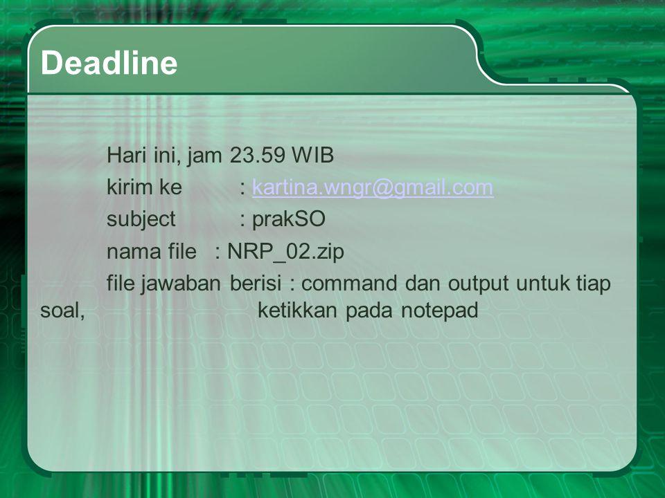 Deadline Hari ini, jam 23.59 WIB kirim ke : kartina.wngr@gmail.comkartina.wngr@gmail.com subject: prakSO nama file : NRP_02.zip file jawaban berisi : command dan output untuk tiap soal, ketikkan pada notepad