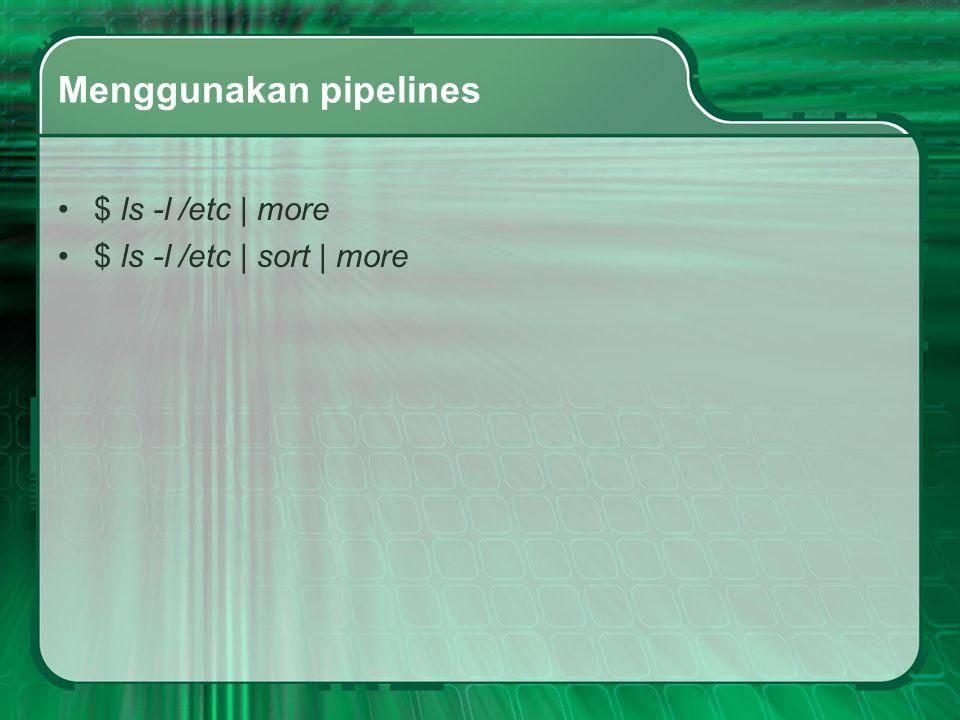 Menggunakan pipelines $ ls -l /etc | more $ ls -l /etc | sort | more