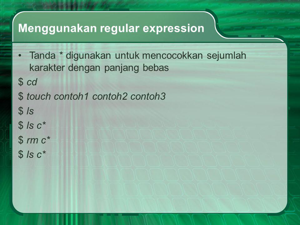 Menggunakan regular expression Tanda * digunakan untuk mencocokkan sejumlah karakter dengan panjang bebas $ cd $ touch contoh1 contoh2 contoh3 $ ls $ ls c* $ rm c* $ ls c*