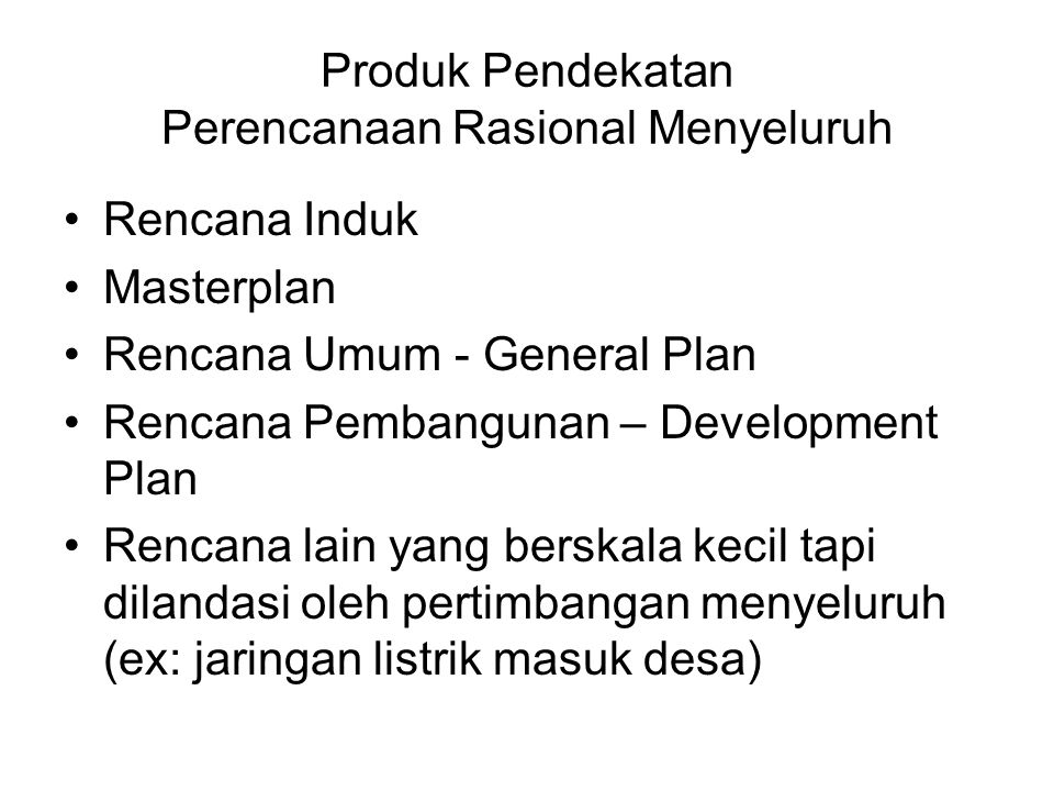 Produk Pendekatan Perencanaan Rasional Menyeluruh Rencana Induk Masterplan Rencana Umum - General Plan Rencana Pembangunan – Development Plan Rencana
