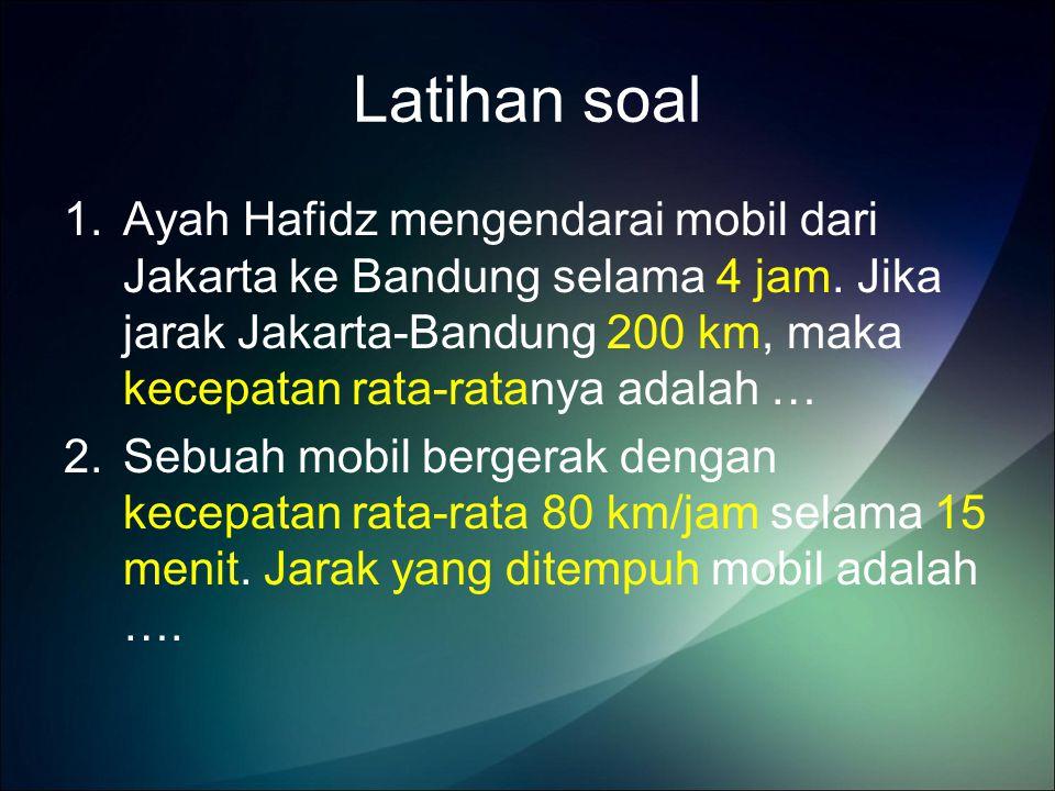 Latihan soal 1.Ayah Hafidz mengendarai mobil dari Jakarta ke Bandung selama 4 jam.