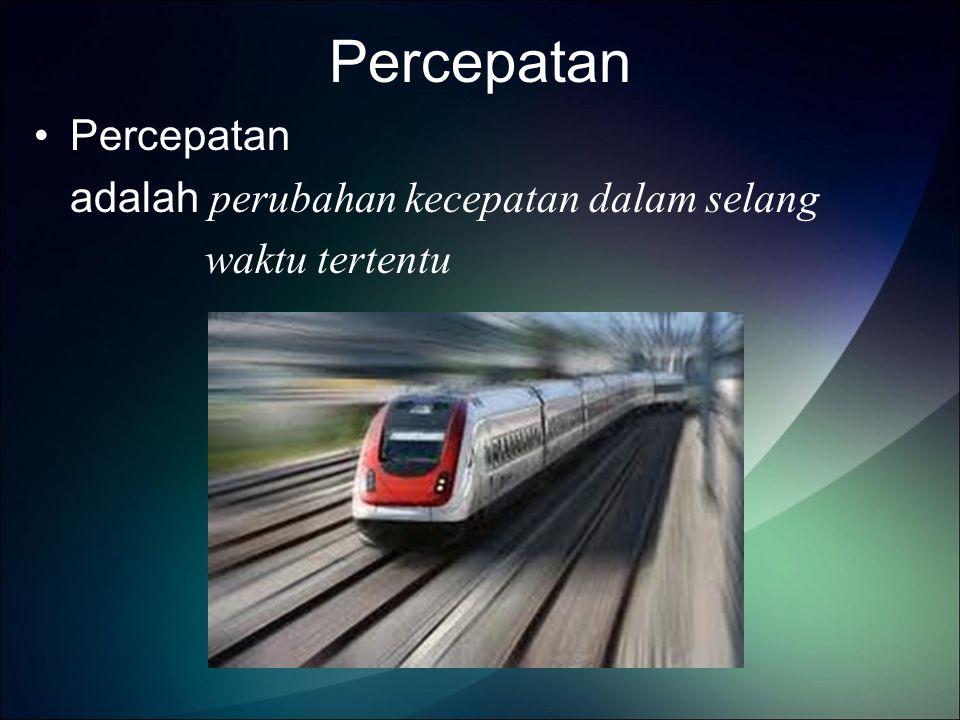 Percepatan adalah perubahan kecepatan dalam selang waktu tertentu