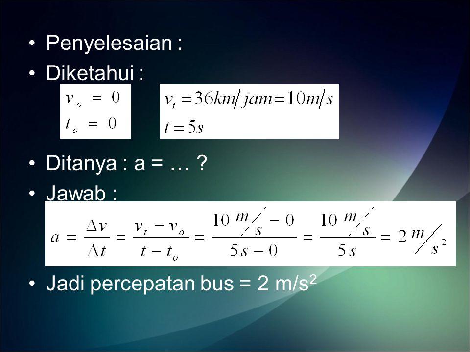 Penyelesaian : Diketahui : Ditanya : a = … ? Jawab : Jadi percepatan bus = 2 m/s 2