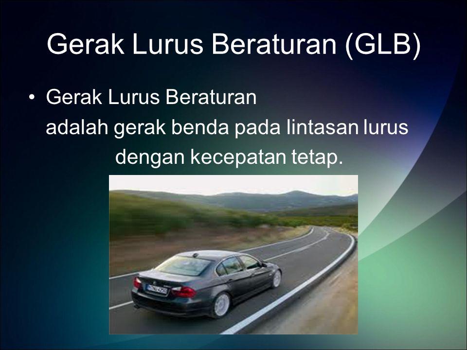 Gerak Lurus Beraturan (GLB) Gerak Lurus Beraturan adalah gerak benda pada lintasan lurus dengan kecepatan tetap.