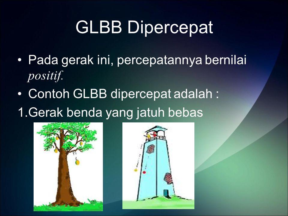 GLBB Dipercepat Pada gerak ini, percepatannya bernilai positif.