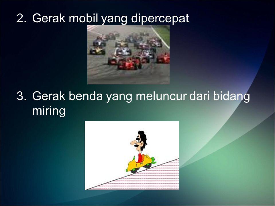 2.Gerak mobil yang dipercepat 3.Gerak benda yang meluncur dari bidang miring