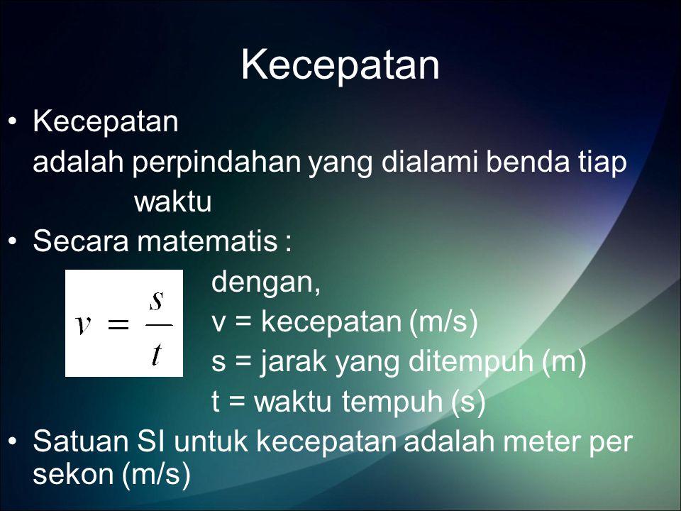 Kecepatan adalah perpindahan yang dialami benda tiap waktu Secara matematis : dengan, v = kecepatan (m/s) s = jarak yang ditempuh (m) t = waktu tempuh (s) Satuan SI untuk kecepatan adalah meter per sekon (m/s)