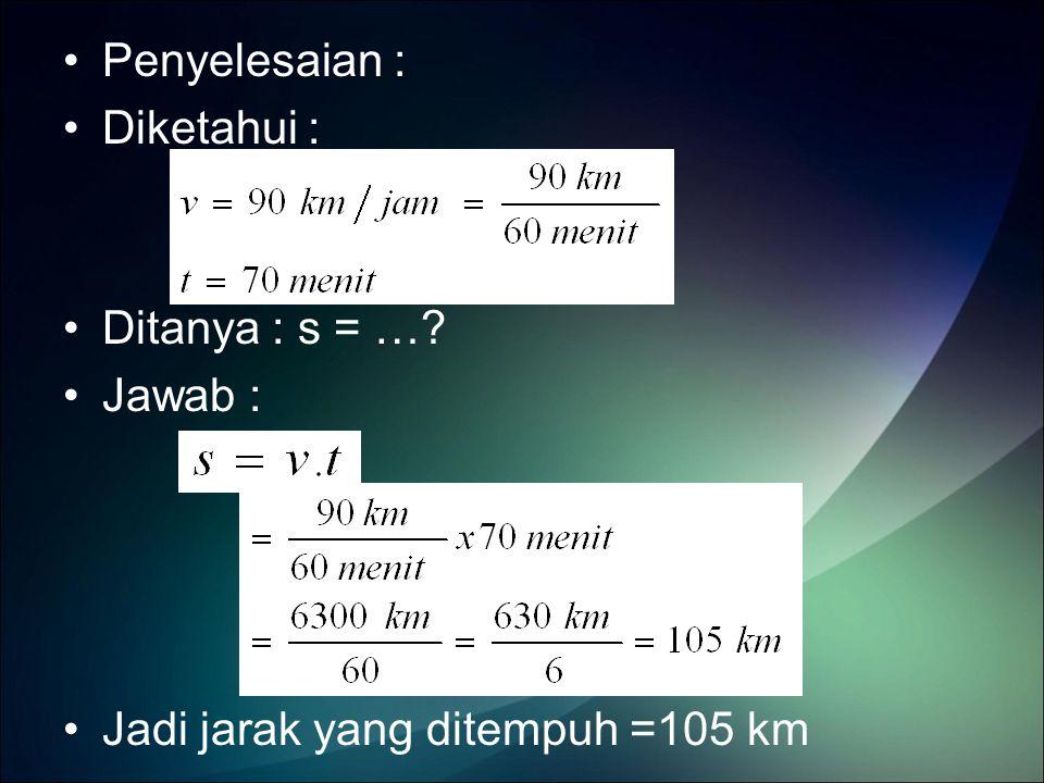Penyelesaian : Diketahui : Ditanya : s = …? Jawab : Jadi jarak yang ditempuh =105 km
