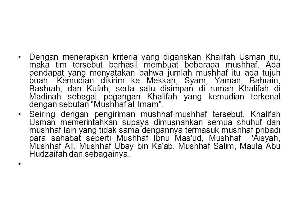 Dengan menerapkan kriteria yang digariskan Khalifah Usman itu, maka tim tersebut berhasil membuat beberapa mushhaf. Ada pendapat yang menyatakan bahwa