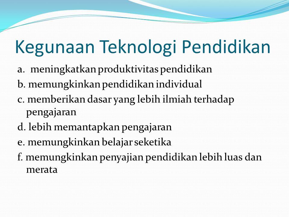 Kegunaan Teknologi Pendidikan a. meningkatkan produktivitas pendidikan b. memungkinkan pendidikan individual c. memberikan dasar yang lebih ilmiah ter