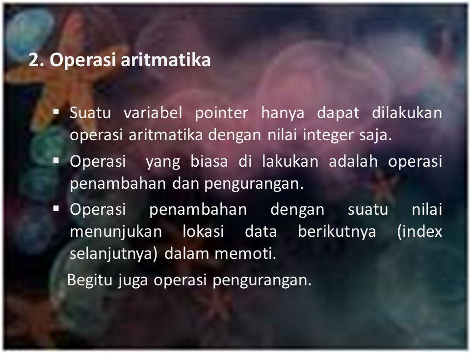 2. Operasi aritmatika  Suatu variabel pointer hanya dapat dilakukan operasi aritmatika dengan nilai integer saja.  Operasi yang biasa di lakukan ada