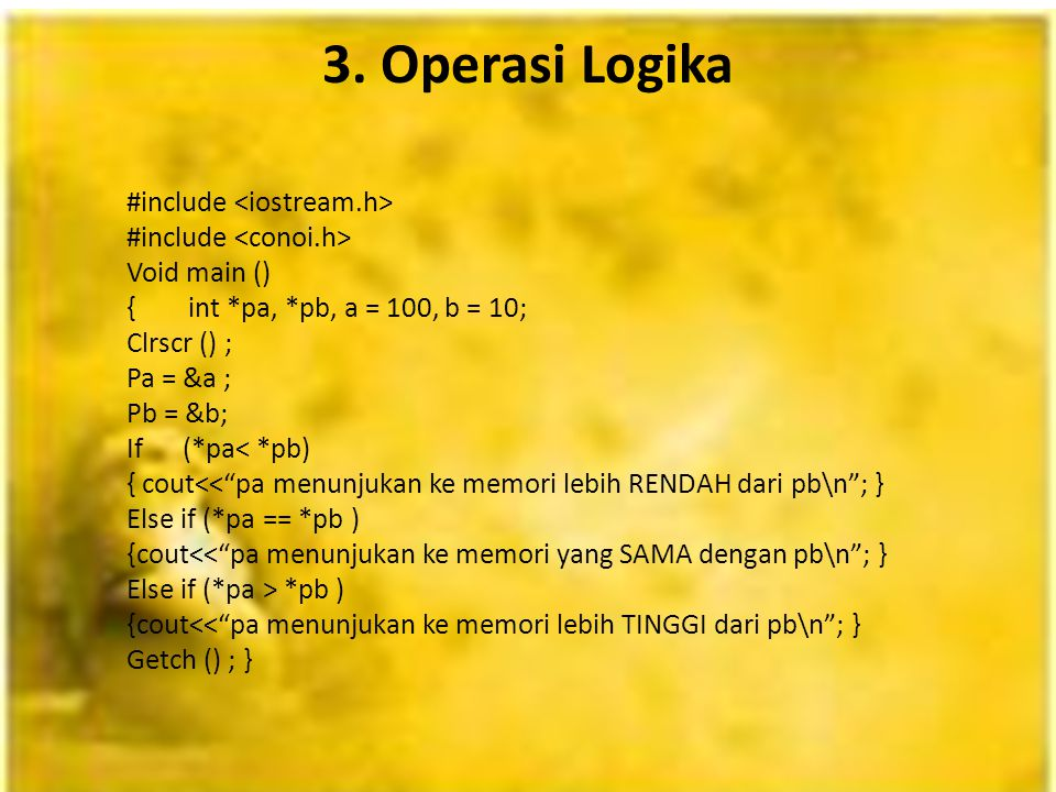 "3. Operasi Logika #include Void main () { int *pa, *pb, a = 100, b = 10; Clrscr () ; Pa = &a ; Pb = &b; If (*pa< *pb) { cout<<""pa menunjukan ke memori"