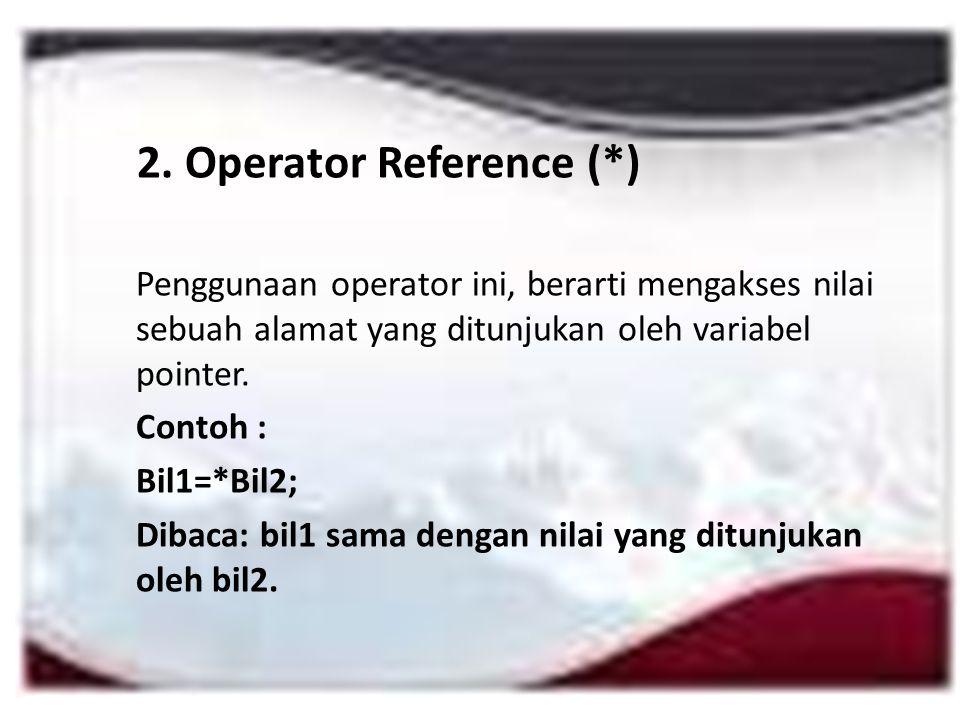 2. Operator Reference (*) Penggunaan operator ini, berarti mengakses nilai sebuah alamat yang ditunjukan oleh variabel pointer. Contoh : Bil1=*Bil2; D