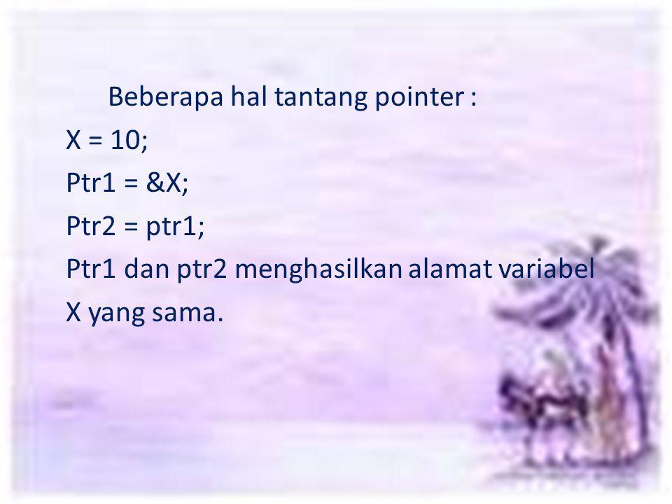 Beberapa hal tantang pointer : X = 10; Ptr1 = &X; Ptr2 = ptr1; Ptr1 dan ptr2 menghasilkan alamat variabel X yang sama.