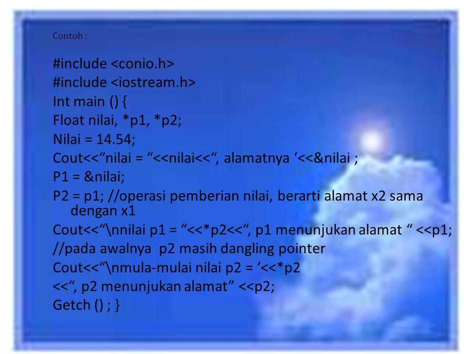 "Contoh : #include Int main () { Float nilai, *p1, *p2; Nilai = 14.54; Cout<<""nilai = ""<<nilai<<"", alamatnya '<<&nilai ; P1 = &nilai; P2 = p1; //operas"
