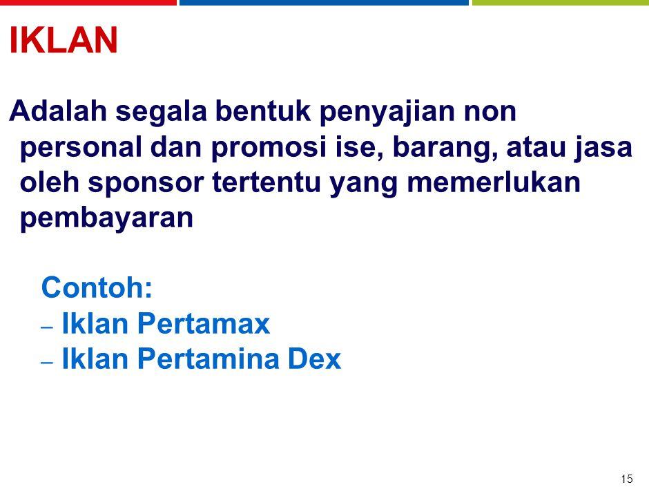 15 IKLAN Adalah segala bentuk penyajian non personal dan promosi ise, barang, atau jasa oleh sponsor tertentu yang memerlukan pembayaran Contoh: – Iklan Pertamax – Iklan Pertamina Dex