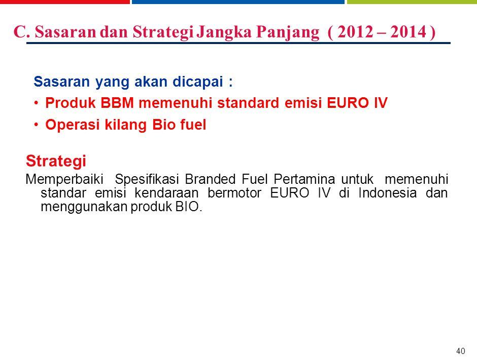 40 C. Sasaran dan Strategi Jangka Panjang ( 2012 – 2014 ) Sasaran yang akan dicapai : Produk BBM memenuhi standard emisi EURO IV Operasi kilang Bio fu