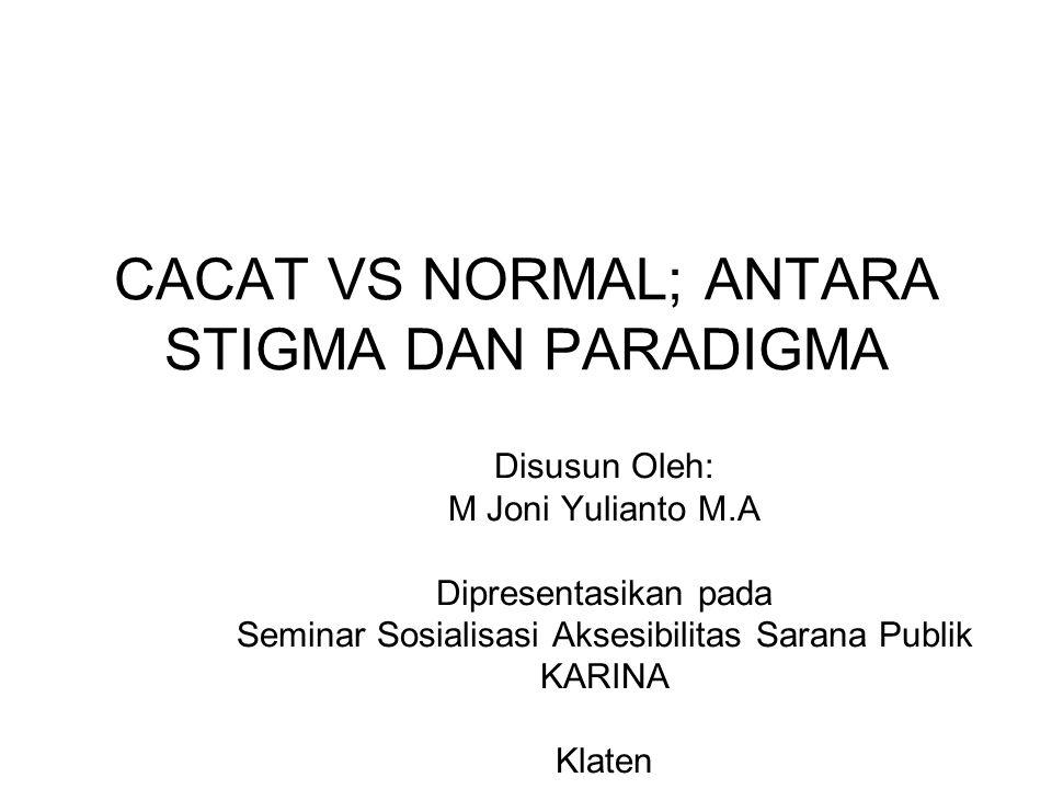 CACAT VS NORMAL; ANTARA STIGMA DAN PARADIGMA Disusun Oleh: M Joni Yulianto M.A Dipresentasikan pada Seminar Sosialisasi Aksesibilitas Sarana Publik KA