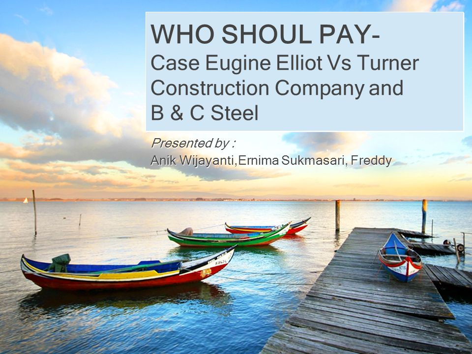 WHO SHOUL PAY- Case Eugine Elliot Vs Turner Construction Company and B & C Steel Presented by : Anik Wijayanti,Ernima Sukmasari, Freddy Presented by :