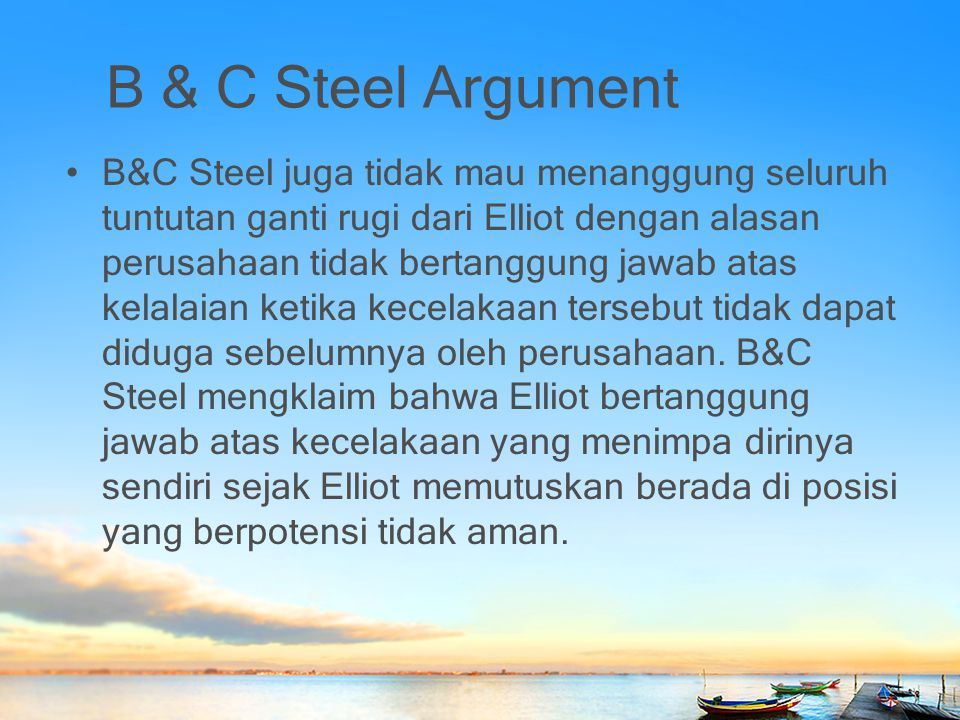 B & C Steel Argument B&C Steel juga tidak mau menanggung seluruh tuntutan ganti rugi dari Elliot dengan alasan perusahaan tidak bertanggung jawab atas