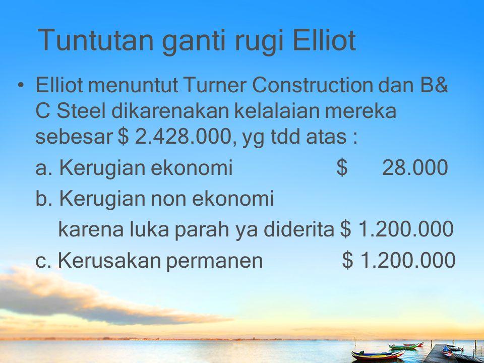 Tuntutan ganti rugi Elliot Elliot menuntut Turner Construction dan B& C Steel dikarenakan kelalaian mereka sebesar $ 2.428.000, yg tdd atas : a. Kerug