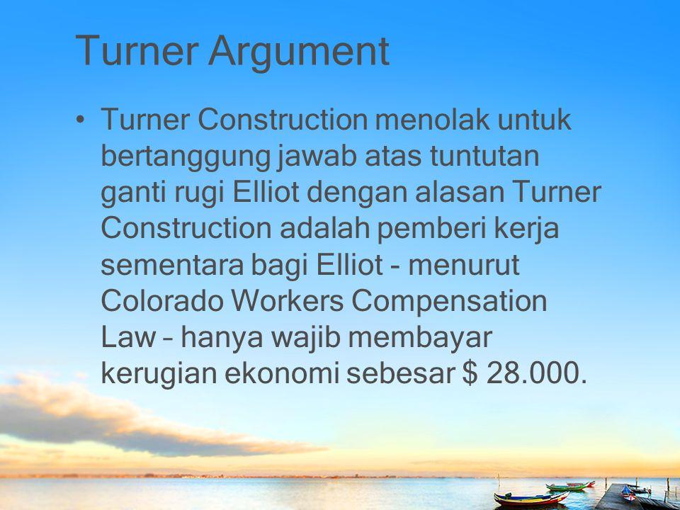 Turner Argument Turner Construction menolak untuk bertanggung jawab atas tuntutan ganti rugi Elliot dengan alasan Turner Construction adalah pemberi k