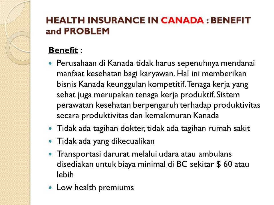 HEALTH INSURANCE IN CANADA : BENEFIT and PROBLEM Benefit : Perusahaan di Kanada tidak harus sepenuhnya mendanai manfaat kesehatan bagi karyawan.