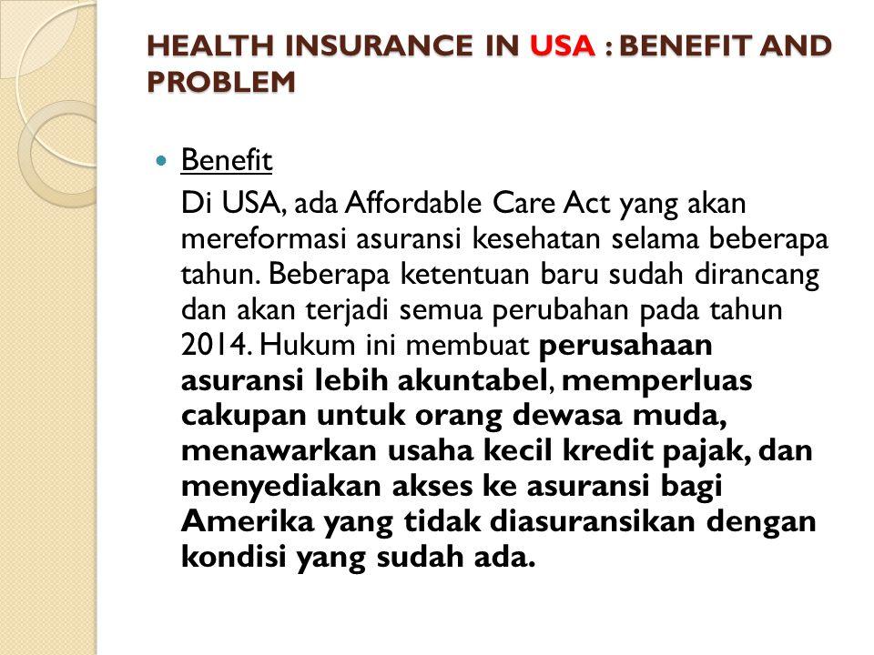 HEALTH INSURANCE IN USA : BENEFIT AND PROBLEM Benefit Di USA, ada Affordable Care Act yang akan mereformasi asuransi kesehatan selama beberapa tahun.