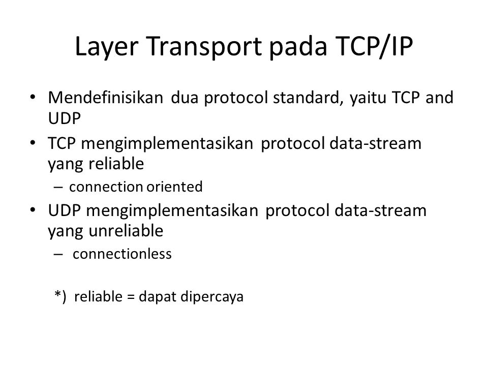 Layer Transport pada TCP/IP Mendefinisikan dua protocol standard, yaitu TCP and UDP TCP mengimplementasikan protocol data-stream yang reliable – connection oriented UDP mengimplementasikan protocol data-stream yang unreliable – connectionless *) reliable = dapat dipercaya