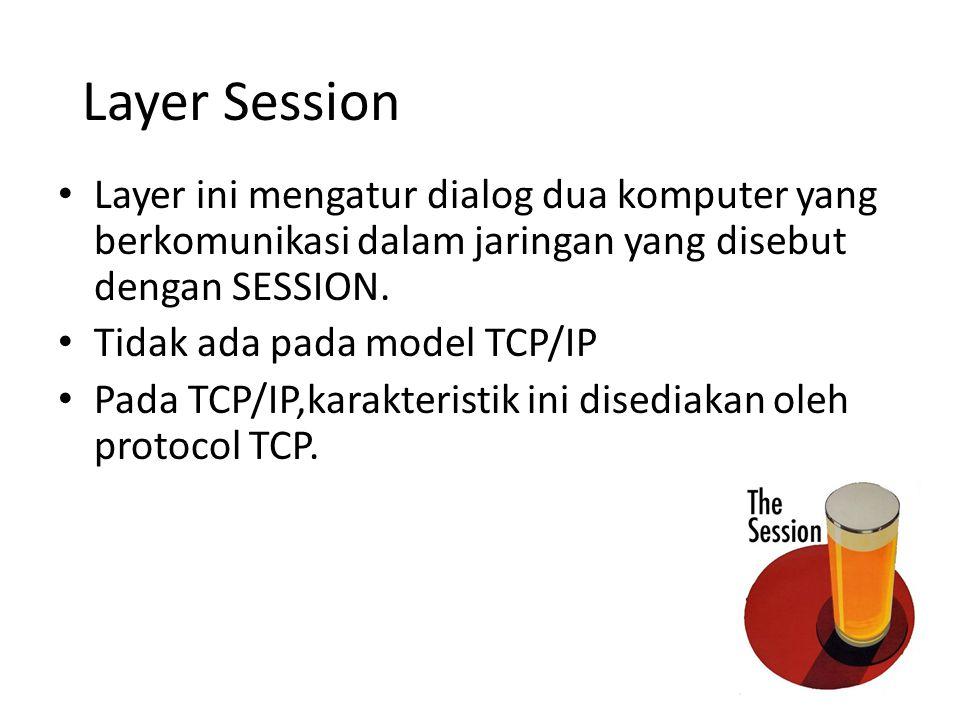 Layer Session Layer ini mengatur dialog dua komputer yang berkomunikasi dalam jaringan yang disebut dengan SESSION. Tidak ada pada model TCP/IP Pada T