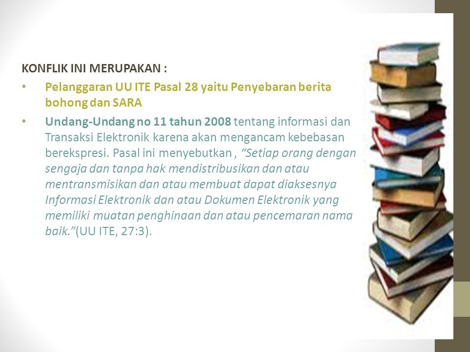KONFLIK INI MERUPAKAN : Pelanggaran UU ITE Pasal 28 yaitu Penyebaran berita bohong dan SARA Undang-Undang no 11 tahun 2008 tentang informasi dan Transaksi Elektronik karena akan mengancam kebebasan berekspresi.