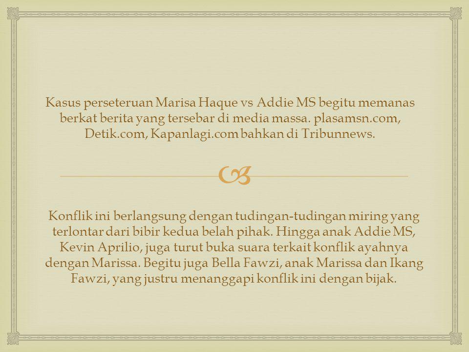  Kasus perseteruan Marisa Haque vs Addie MS begitu memanas berkat berita yang tersebar di media massa. plasamsn.com, Detik.com, Kapanlagi.com bahkan