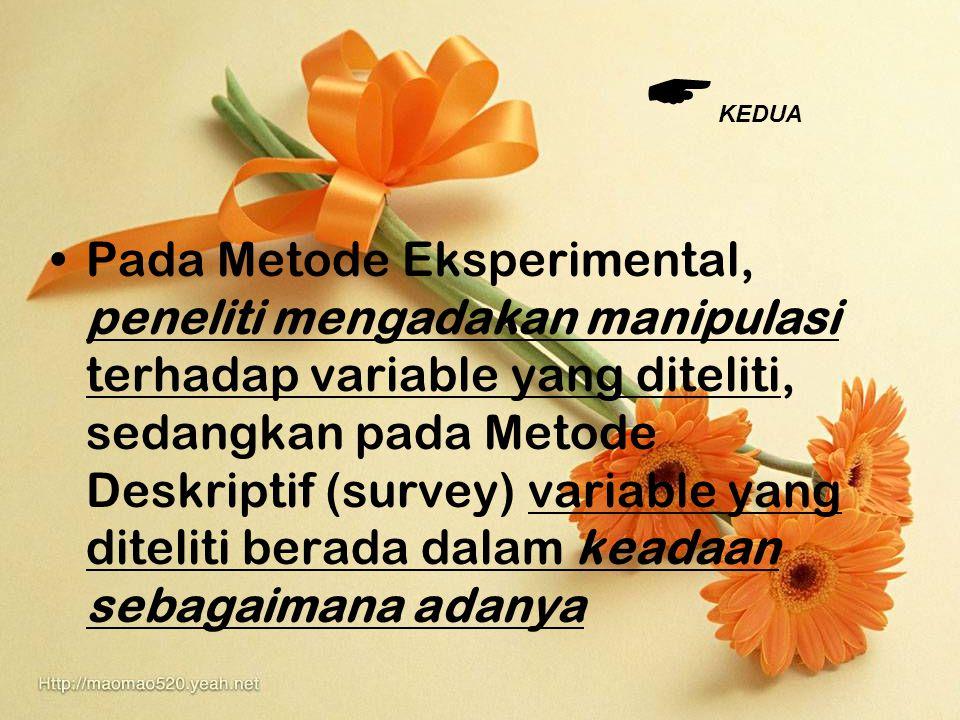 Pada Metode Eksperimental, peneliti mengadakan manipulasi terhadap variable yang diteliti, sedangkan pada Metode Deskriptif (survey) variable yang dit