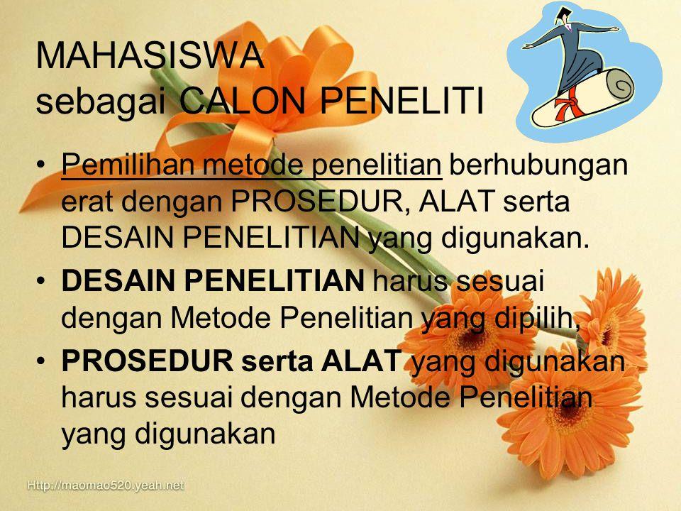 MAHASISWA sebagai CALON PENELITI Pemilihan metode penelitian berhubungan erat dengan PROSEDUR, ALAT serta DESAIN PENELITIAN yang digunakan. DESAIN PEN