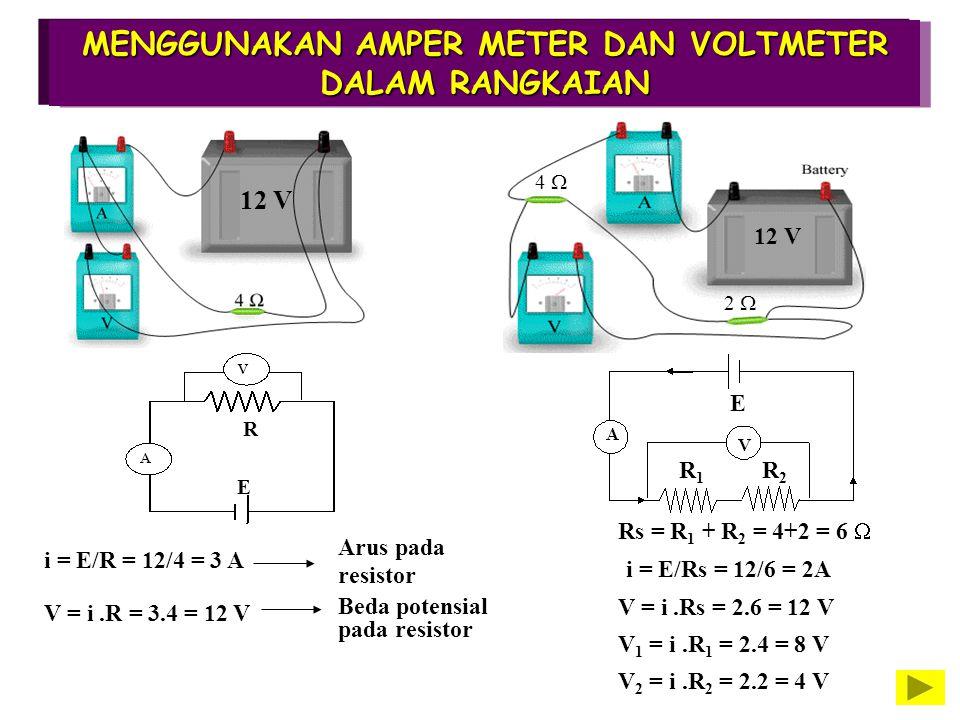 MENGGUNAKAN AMPER METER DAN VOLTMETER DALAM RANGKAIAN R E 12 V i = E/R = 12/4 = 3 A V = i.R = 3.4 = 12 V Arus pada resistor Beda potensial pada resist