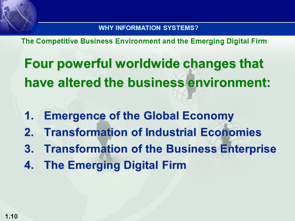 1.10 The Competitive Business Environment and the Emerging Digital Firm WHY INFORMATION SYSTEMS? Four powerful worldwide changes that have altered the