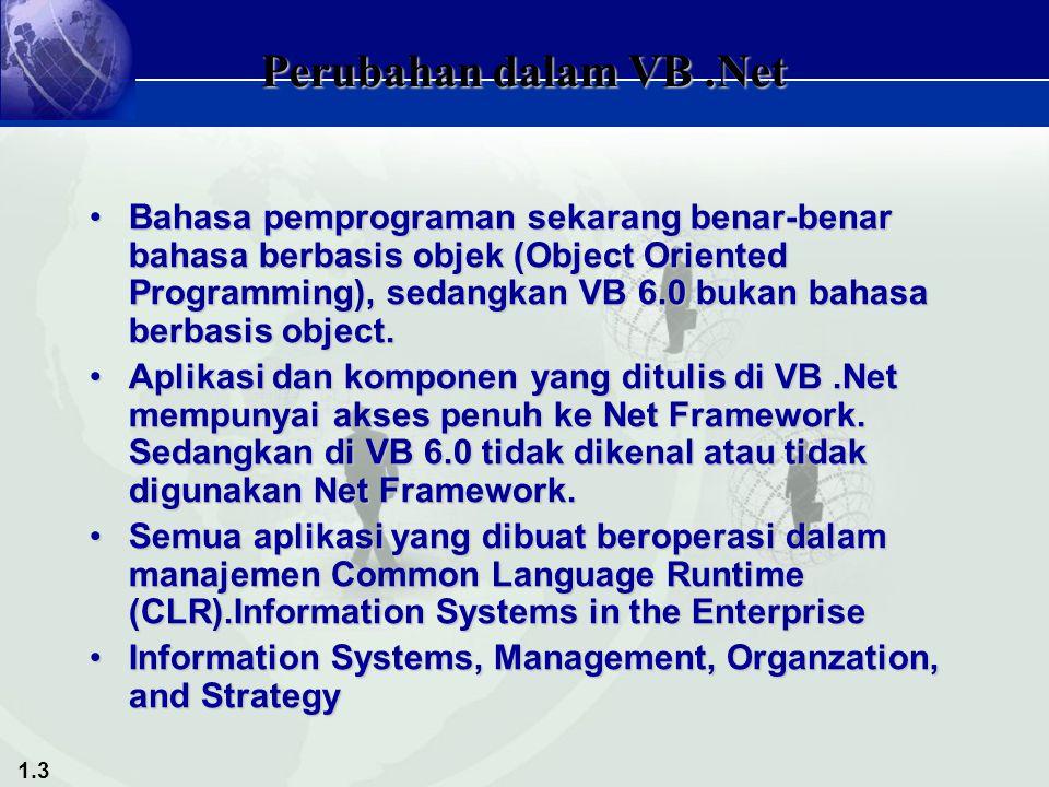 1.3 Perubahan dalam VB.Net Bahasa pemprograman sekarang benar-benar bahasa berbasis objek (Object Oriented Programming), sedangkan VB 6.0 bukan bahasa berbasis object.Bahasa pemprograman sekarang benar-benar bahasa berbasis objek (Object Oriented Programming), sedangkan VB 6.0 bukan bahasa berbasis object.