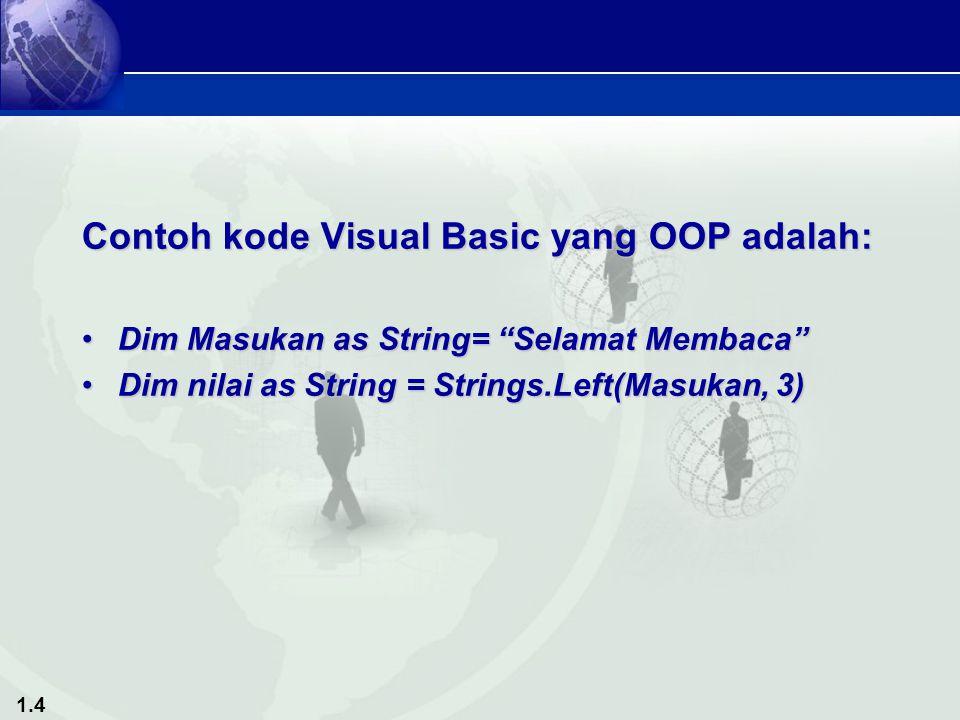 1.4 Contoh kode Visual Basic yang OOP adalah: Dim Masukan as String= Selamat Membaca Dim Masukan as String= Selamat Membaca Dim nilai as String = Strings.Left(Masukan, 3)Dim nilai as String = Strings.Left(Masukan, 3)