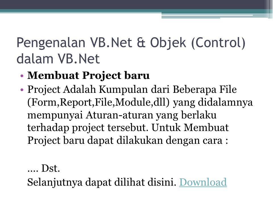 Pengenalan VB.Net & Objek (Control) dalam VB.Net Membuat Project baru Project Adalah Kumpulan dari Beberapa File (Form,Report,File,Module,dll) yang di